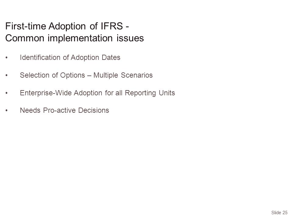Slide 25 Identification of Adoption Dates Selection of Options – Multiple Scenarios Enterprise-Wide Adoption for all Reporting Units Needs Pro-active Decisions First-time Adoption of IFRS - Common implementation issues