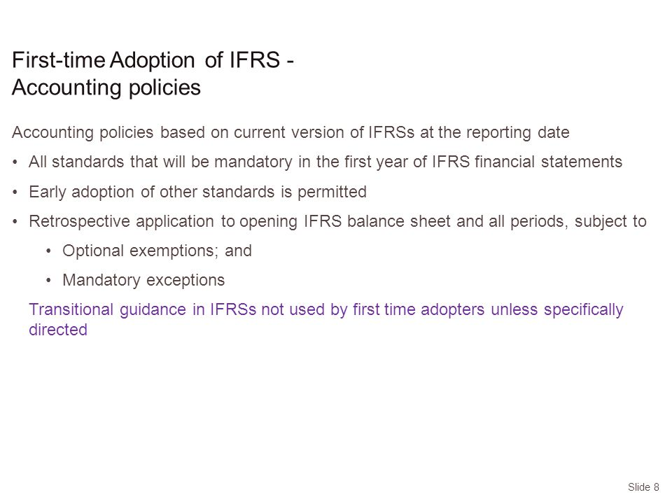 Slide 8 First-time Adoption of IFRS - Accounting policies Accounting policies based on current version of IFRSs at the reporting date All standards that will be mandatory in the first year of IFRS financial statements Early adoption of other standards is permitted Retrospective application to opening IFRS balance sheet and all periods, subject to Optional exemptions; and Mandatory exceptions Transitional guidance in IFRSs not used by first time adopters unless specifically directed