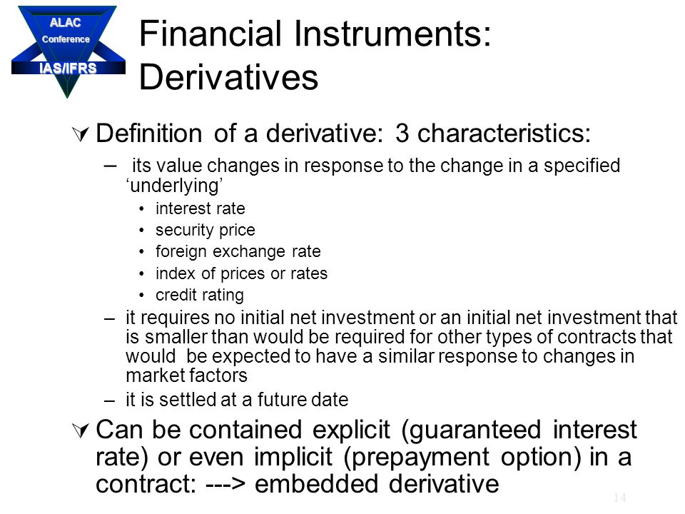 IAS/IFRS ALACConference 14 Financial Instruments: Derivatives  Definition of a derivative: 3 characteristics: – its value changes in response to the change in a specified 'underlying' interest rate security price foreign exchange rate index of prices or rates credit rating –it requires no initial net investment or an initial net investment that is smaller than would be required for other types of contracts that would be expected to have a similar response to changes in market factors –it is settled at a future date  Can be contained explicit (guaranteed interest rate) or even implicit (prepayment option) in a contract: ---> embedded derivative