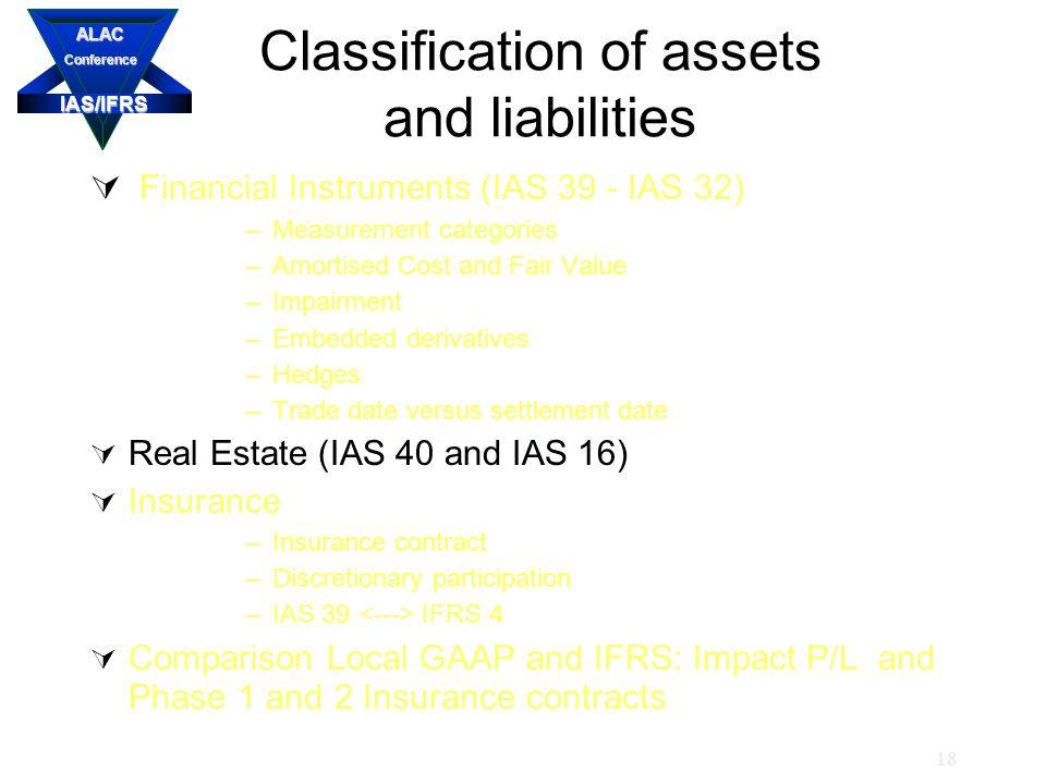 IAS/IFRS ALACConference 18 Classification of assets and liabilities  Financial Instruments (IAS 39 - IAS 32) –Measurement categories –Amortised Cost and Fair Value –Impairment –Embedded derivatives –Hedges –Trade date versus settlement date  Real Estate (IAS 40 and IAS 16)  Insurance –Insurance contract –Discretionary participation –IAS 39 IFRS 4  Comparison Local GAAP and IFRS: Impact P/L and Phase 1 and 2 Insurance contracts