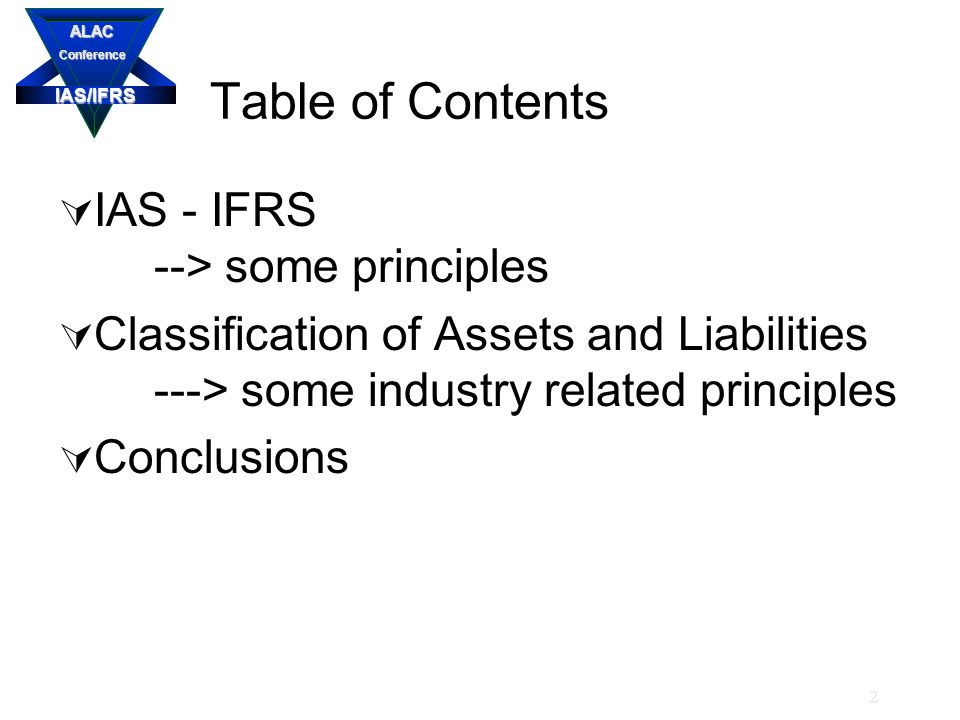 IAS/IFRS ALACConference 2 Table of Contents  IAS - IFRS --> some principles  Classification of Assets and Liabilities ---> some industry related principles  Conclusions