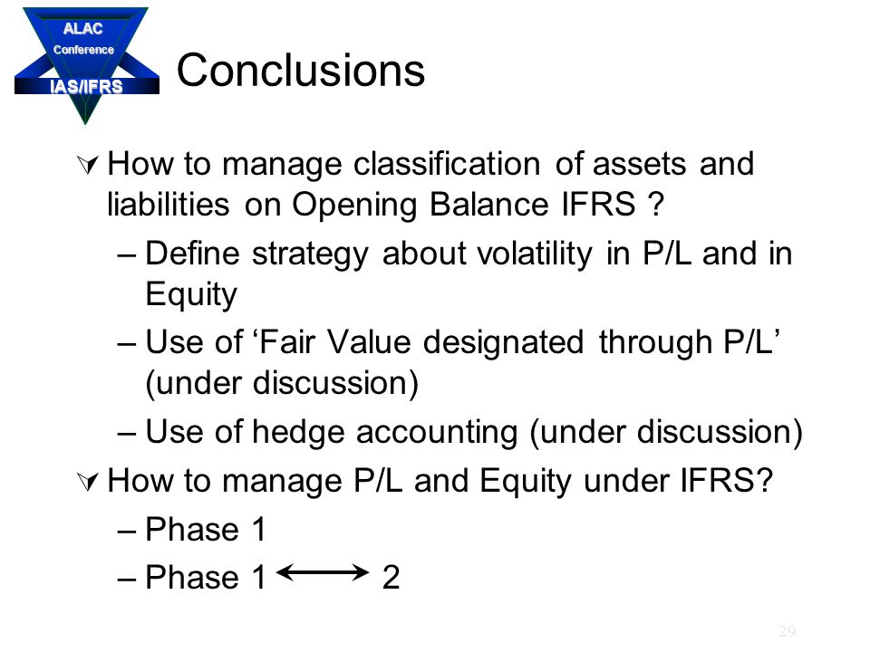 IAS/IFRS ALACConference 29 Conclusions  How to manage classification of assets and liabilities on Opening Balance IFRS .