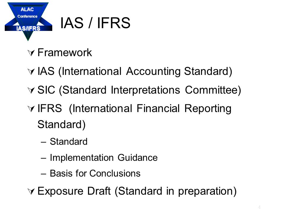 IAS/IFRS ALACConference 4 IAS / IFRS  Framework  IAS (International Accounting Standard)  SIC (Standard Interpretations Committee)  IFRS (International Financial Reporting Standard) –Standard –Implementation Guidance –Basis for Conclusions  Exposure Draft (Standard in preparation)