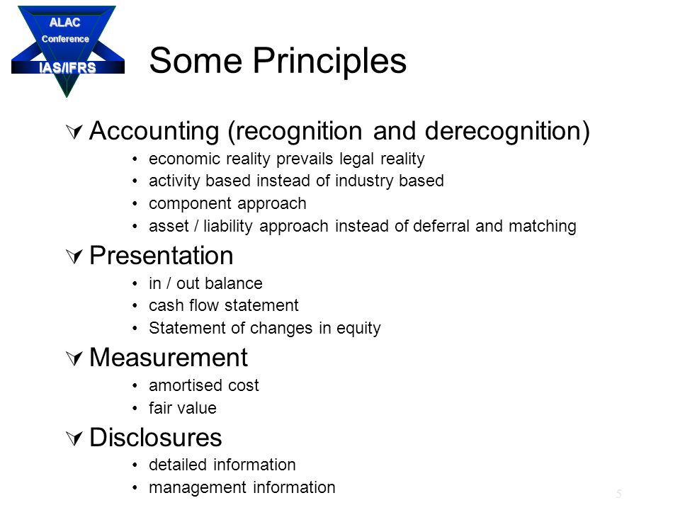 IAS/IFRS ALACConference 5 Some Principles  Accounting (recognition and derecognition) economic reality prevails legal reality activity based instead of industry based component approach asset / liability approach instead of deferral and matching  Presentation in / out balance cash flow statement Statement of changes in equity  Measurement amortised cost fair value  Disclosures detailed information management information