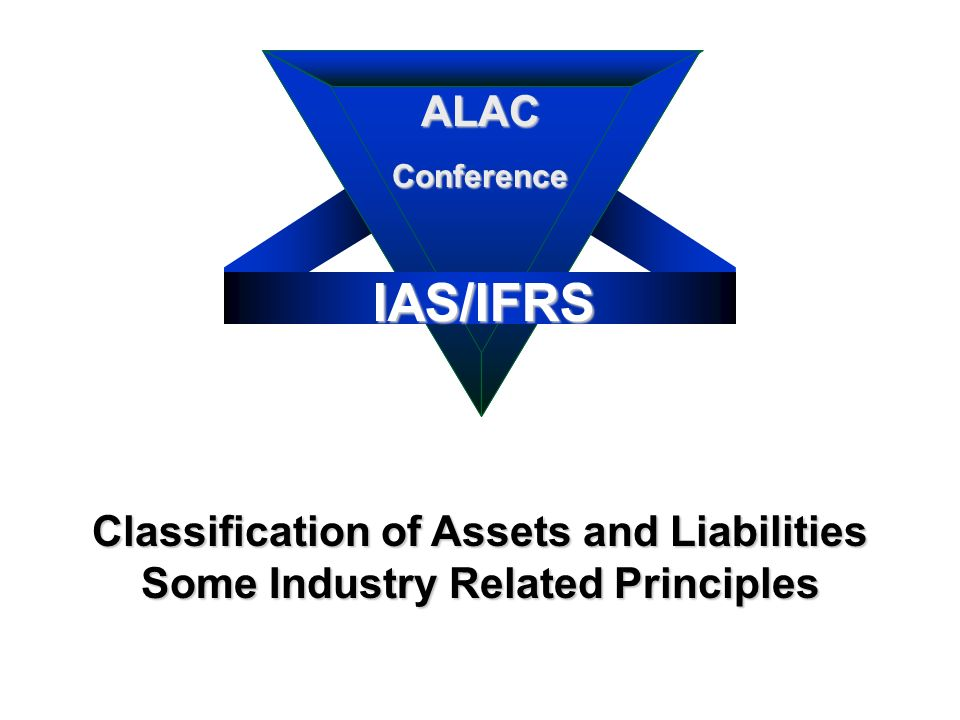 IAS/IFRS ALACConference 6 Classification of Assets and Liabilities Some Industry Related Principles IAS/IFRS ALACConference