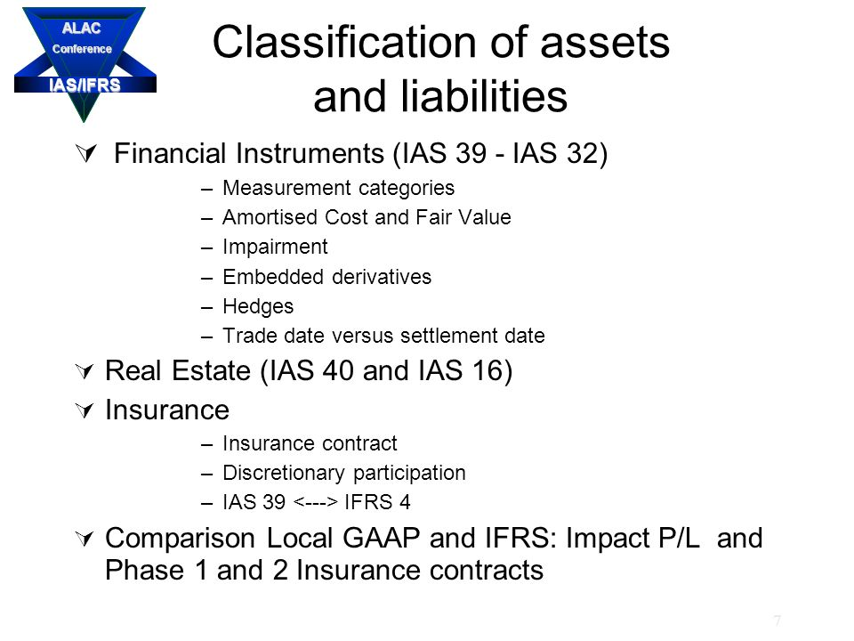 IAS/IFRS ALACConference 7 Classification of assets and liabilities  Financial Instruments (IAS 39 - IAS 32) –Measurement categories –Amortised Cost and Fair Value –Impairment –Embedded derivatives –Hedges –Trade date versus settlement date  Real Estate (IAS 40 and IAS 16)  Insurance –Insurance contract –Discretionary participation –IAS 39 IFRS 4  Comparison Local GAAP and IFRS: Impact P/L and Phase 1 and 2 Insurance contracts