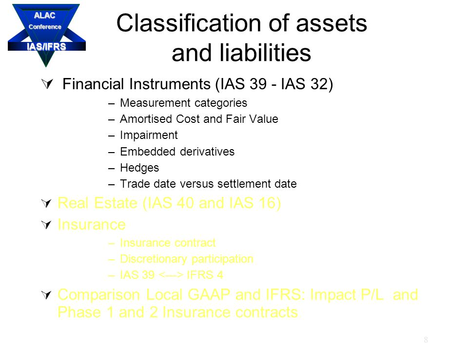 IAS/IFRS ALACConference 8 Classification of assets and liabilities  Financial Instruments (IAS 39 - IAS 32) –Measurement categories –Amortised Cost and Fair Value –Impairment –Embedded derivatives –Hedges –Trade date versus settlement date  Real Estate (IAS 40 and IAS 16)  Insurance –Insurance contract –Discretionary participation –IAS 39 IFRS 4  Comparison Local GAAP and IFRS: Impact P/L and Phase 1 and 2 Insurance contracts