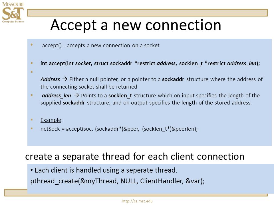 Accept a new connection accept() - accepts a new connection on a socket  int accept(int socket, struct sockaddr *restrict address, socklen_t *restrict address_len);  Address  Either a null pointer, or a pointer to a sockaddr structure where the address of the connecting socket shall be returned  address_len  Points to a socklen_t structure which on input specifies the length of the supplied sockaddr structure, and on output specifies the length of the stored address.