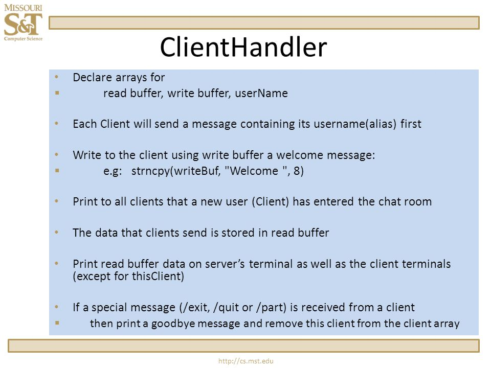 ClientHandler Declare arrays for  read buffer, write buffer, userName Each Client will send a message containing its username(alias) first Write to the client using write buffer a welcome message:  e.g: strncpy(writeBuf, Welcome , 8) Print to all clients that a new user (Client) has entered the chat room The data that clients send is stored in read buffer Print read buffer data on server's terminal as well as the client terminals (except for thisClient) If a special message (/exit, /quit or /part) is received from a client  then print a goodbye message and remove this client from the client array