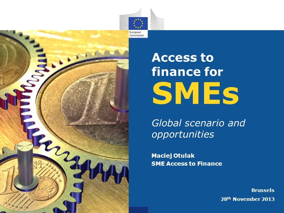 SMEs Global scenario and opportunities Maciej Otulak SME Access to Finance Brussels 28 th November 2013 Access to finance for