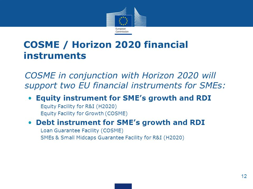 12 COSME / Horizon 2020 financial instruments COSME in conjunction with Horizon 2020 will support two EU financial instruments for SMEs: Equity instrument for SME's growth and RDI Equity Facility for R&I (H2020) Equity Facility for Growth (COSME) Debt instrument for SME's growth and RDI Loan Guarantee Facility (COSME) SMEs & Small Midcaps Guarantee Facility for R&I (H2020)