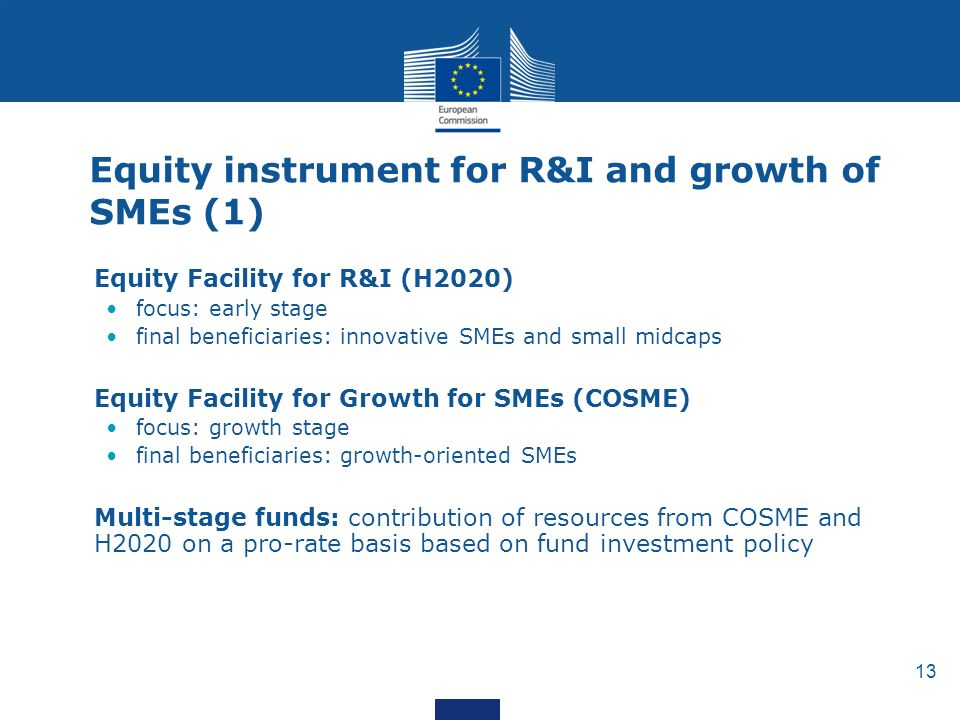 13 Equity instrument for R&I and growth of SMEs (1) Equity Facility for R&I (H2020) focus: early stage final beneficiaries: innovative SMEs and small midcaps Equity Facility for Growth for SMEs (COSME) focus: growth stage final beneficiaries: growth-oriented SMEs Multi-stage funds: contribution of resources from COSME and H2020 on a pro-rate basis based on fund investment policy