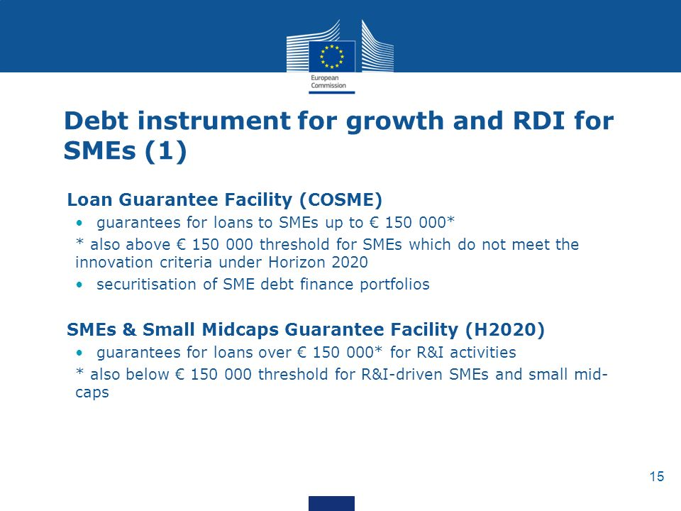 15 Debt instrument for growth and RDI for SMEs (1) Loan Guarantee Facility (COSME) guarantees for loans to SMEs up to € * * also above € threshold for SMEs which do not meet the innovation criteria under Horizon 2020 securitisation of SME debt finance portfolios SMEs & Small Midcaps Guarantee Facility (H2020) guarantees for loans over € * for R&I activities * also below € threshold for R&I-driven SMEs and small mid- caps