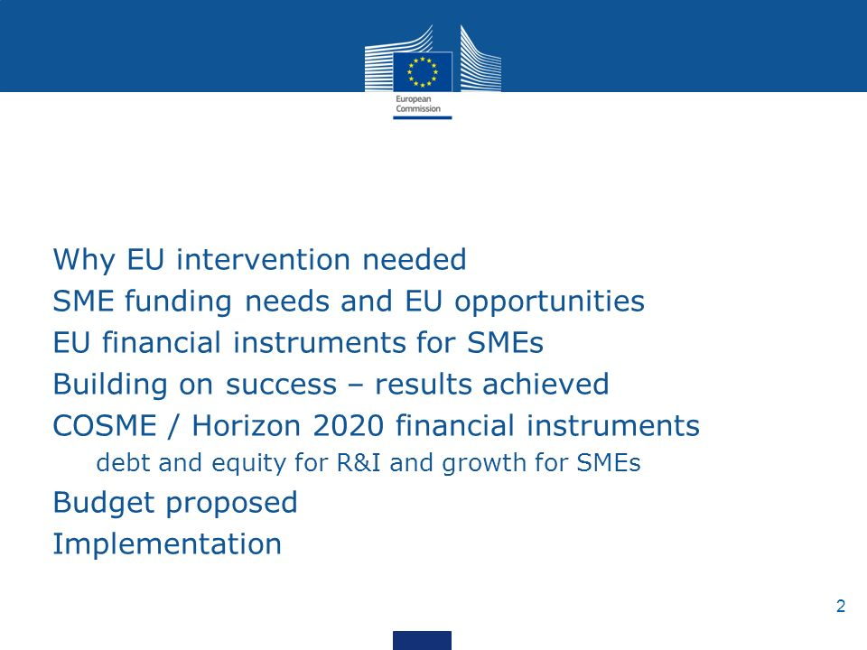 2 Why EU intervention needed SME funding needs and EU opportunities EU financial instruments for SMEs Building on success – results achieved COSME / Horizon 2020 financial instruments debt and equity for R&I and growth for SMEs Budget proposed Implementation