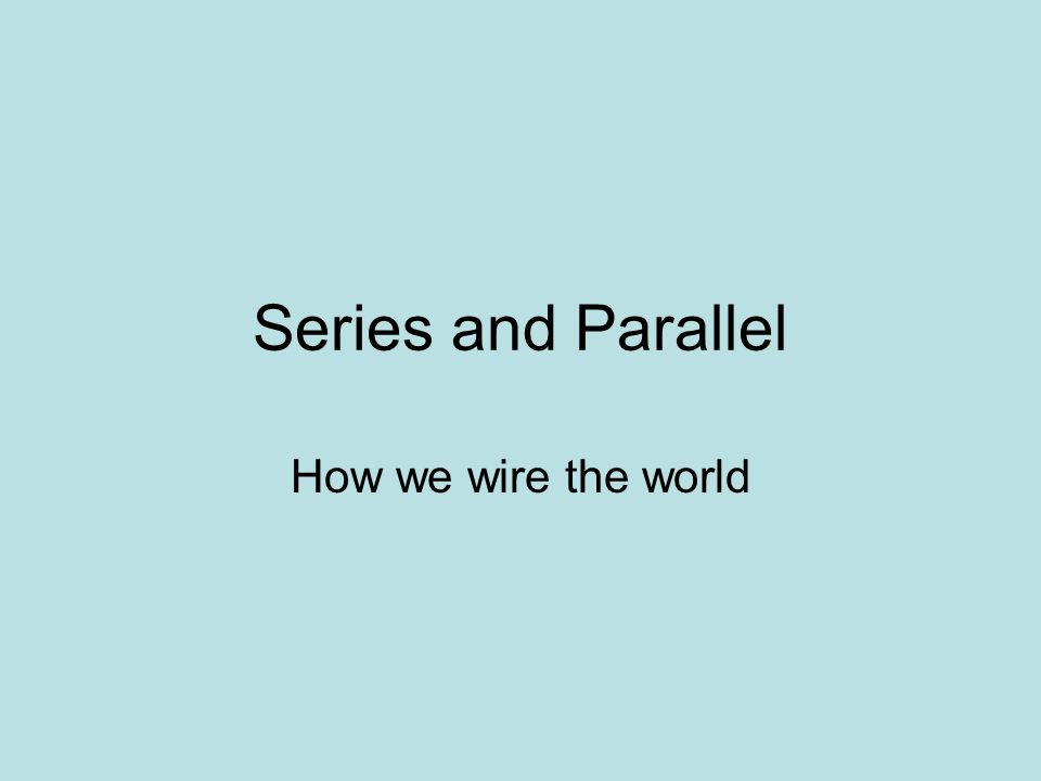 Series and Parallel How we wire the world