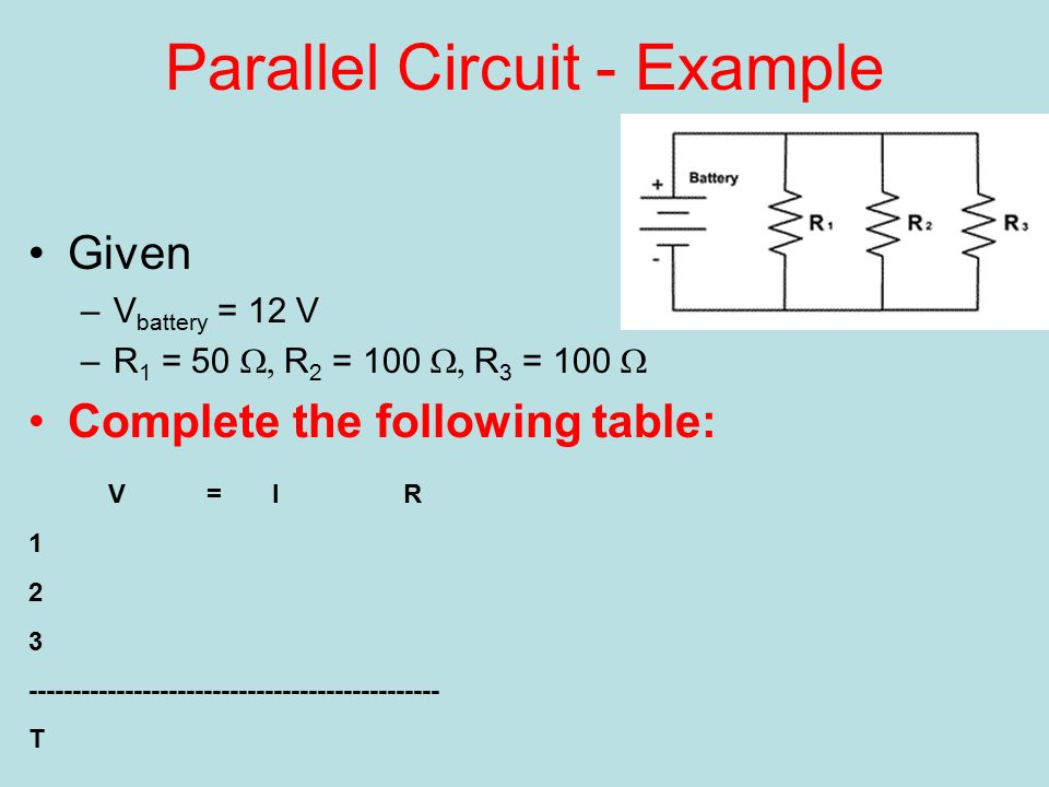 Parallel Circuit - Example Given –V battery = 12 V –R 1 = 50  R 2 = 100  R 3 = 100  Complete the following table: V = I R T