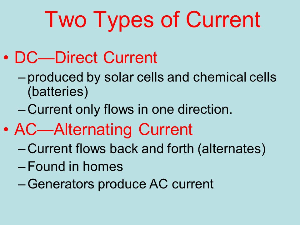 Two Types of Current DC—Direct Current –produced by solar cells and chemical cells (batteries) –Current only flows in one direction.