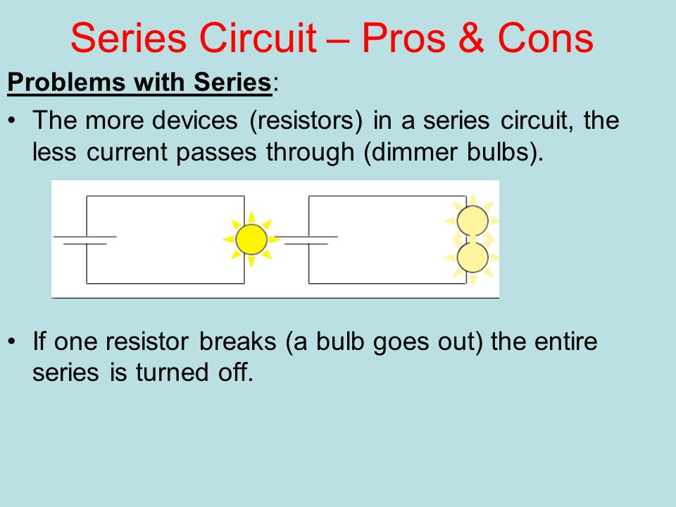 Series Circuit – Pros & Cons Problems with Series: The more devices (resistors) in a series circuit, the less current passes through (dimmer bulbs).