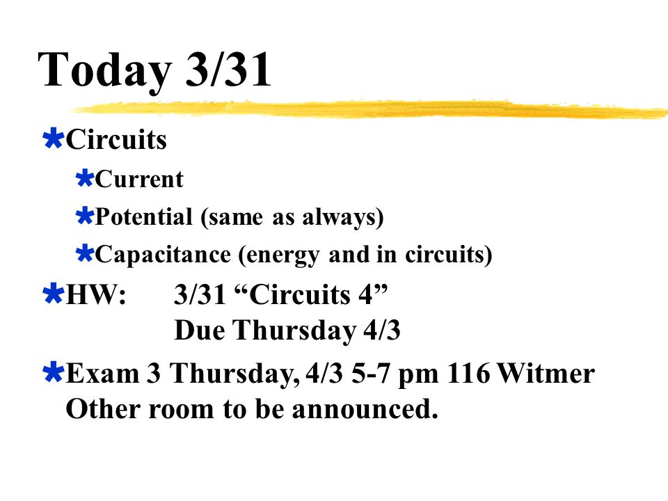 Today 3/31  Circuits  Current  Potential (same as always)  Capacitance (energy and in circuits)  HW:3/31 Circuits 4 Due Thursday 4/3  Exam 3 Thursday, 4/3 5-7 pm 116 Witmer Other room to be announced.