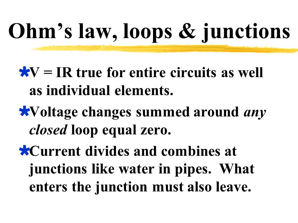 Ohm's law, loops & junctions  V = IR true for entire circuits as well as individual elements.