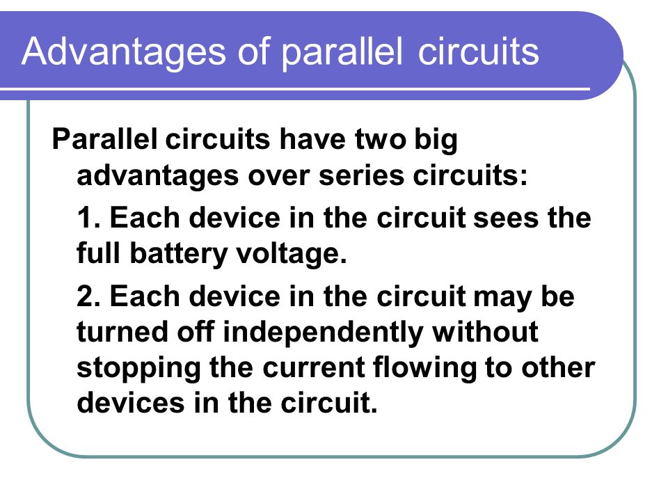 Advantages of parallel circuits Parallel circuits have two big advantages over series circuits: 1.