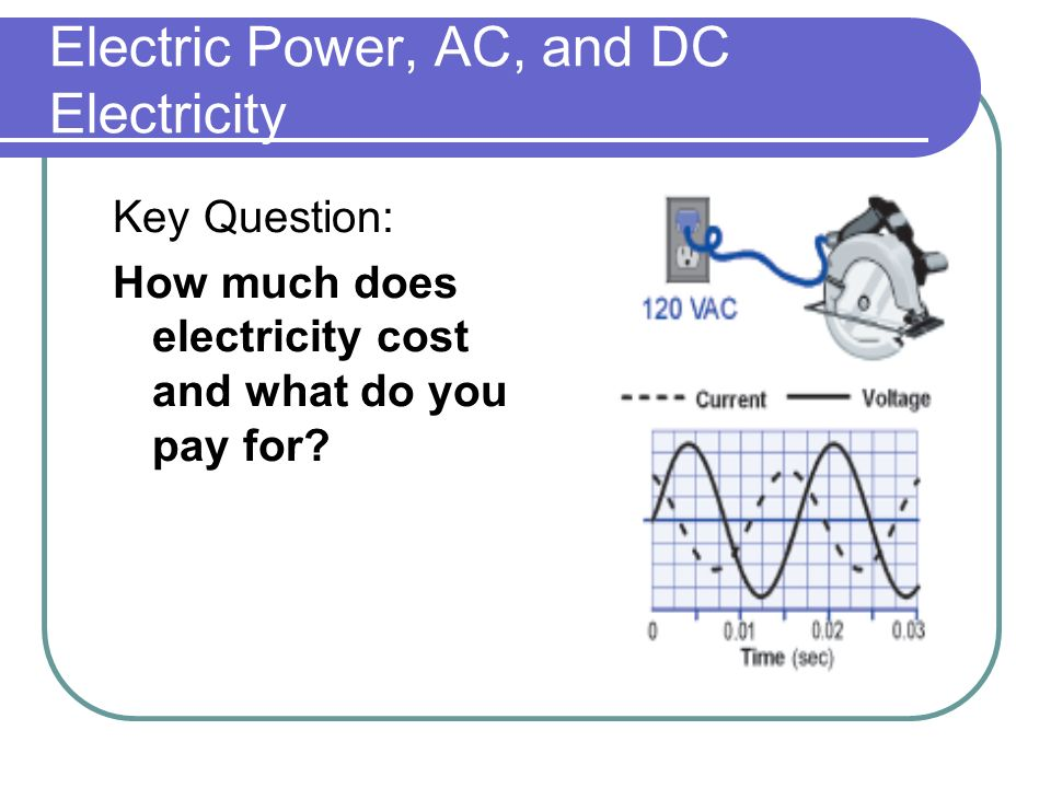 Electric Power, AC, and DC Electricity Key Question: How much does electricity cost and what do you pay for