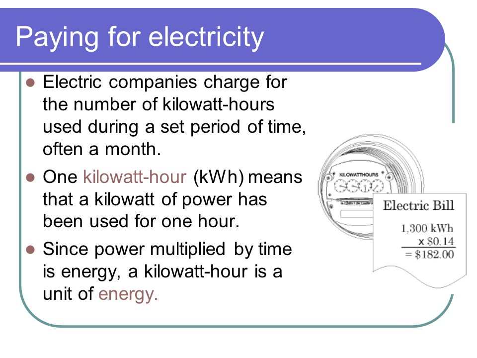 Paying for electricity Electric companies charge for the number of kilowatt-hours used during a set period of time, often a month.