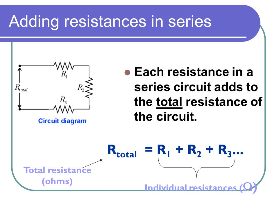 Adding resistances in series Each resistance in a series circuit adds to the total resistance of the circuit.