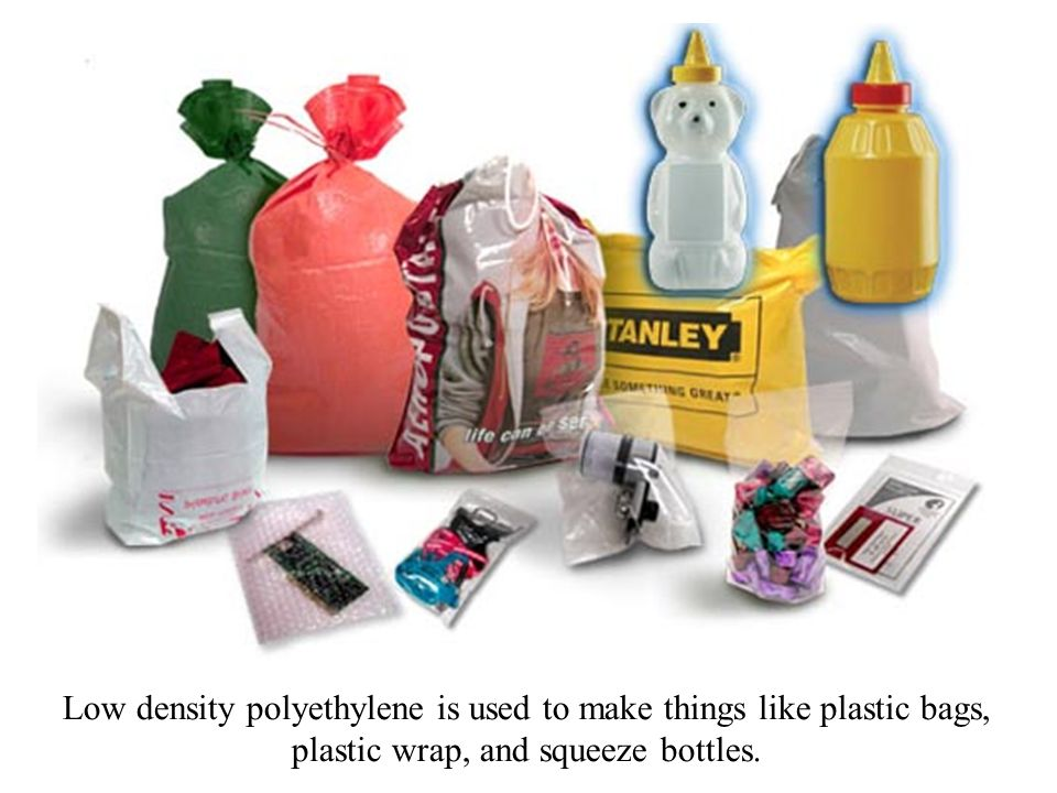 Low density polyethylene is used to make things like plastic bags, plastic wrap, and squeeze bottles.