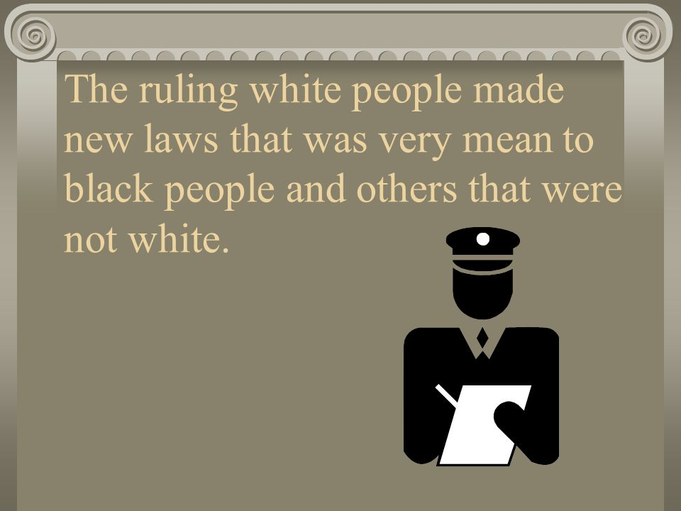 The ruling white people made new laws that was very mean to black people and others that were not white.