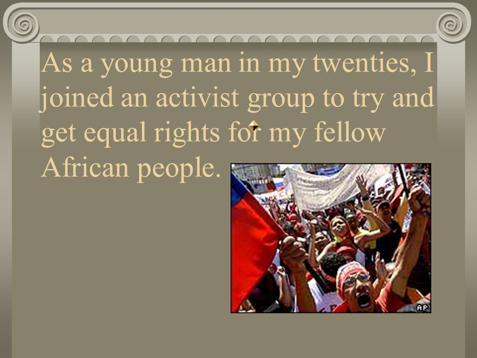 As a young man in my twenties, I joined an activist group to try and get equal rights for my fellow African people.