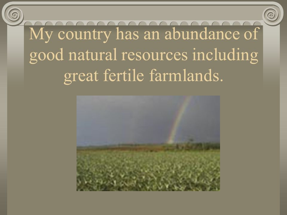 My country has an abundance of good natural resources including great fertile farmlands.