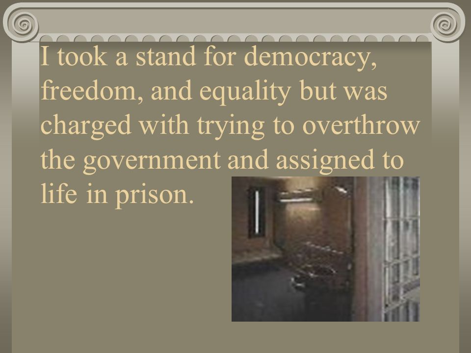 I took a stand for democracy, freedom, and equality but was charged with trying to overthrow the government and assigned to life in prison.