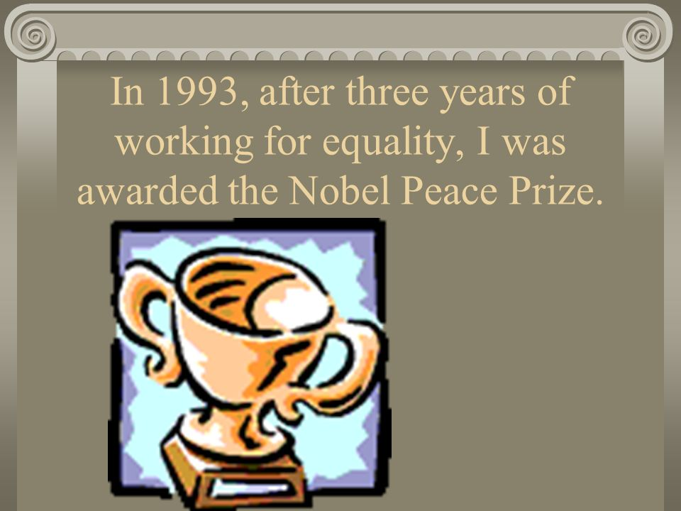 In 1993, after three years of working for equality, I was awarded the Nobel Peace Prize.