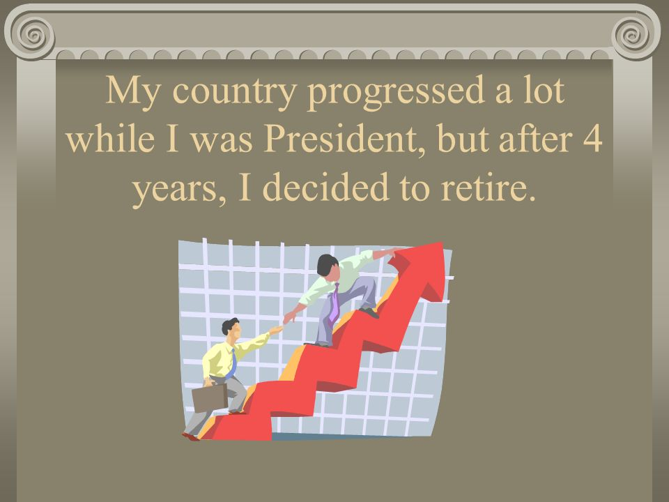 My country progressed a lot while I was President, but after 4 years, I decided to retire.