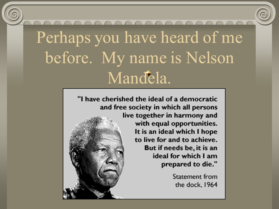 Perhaps you have heard of me before. My name is Nelson Mandela.