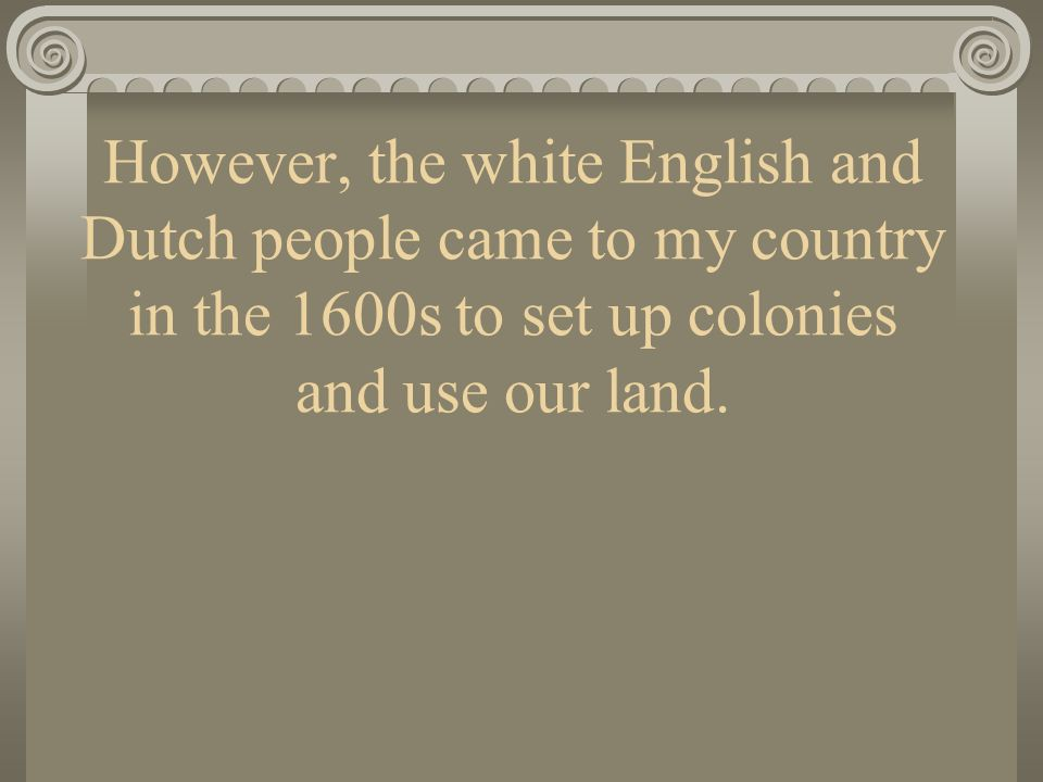 However, the white English and Dutch people came to my country in the 1600s to set up colonies and use our land.