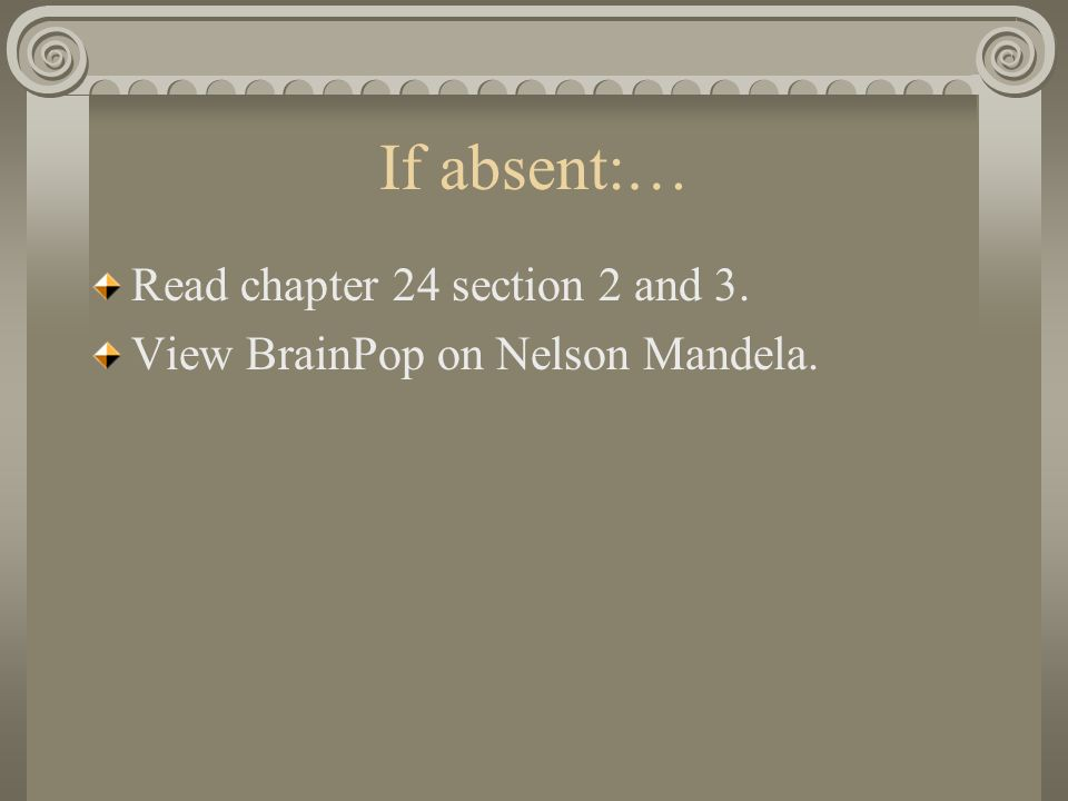 If absent:… Read chapter 24 section 2 and 3. View BrainPop on Nelson Mandela.