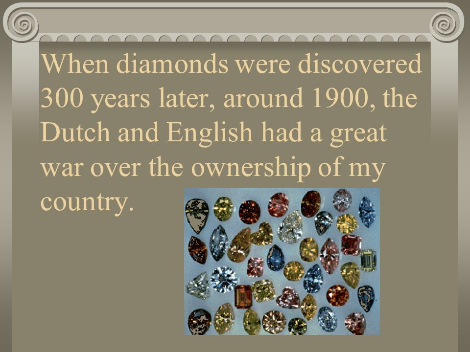 When diamonds were discovered 300 years later, around 1900, the Dutch and English had a great war over the ownership of my country.