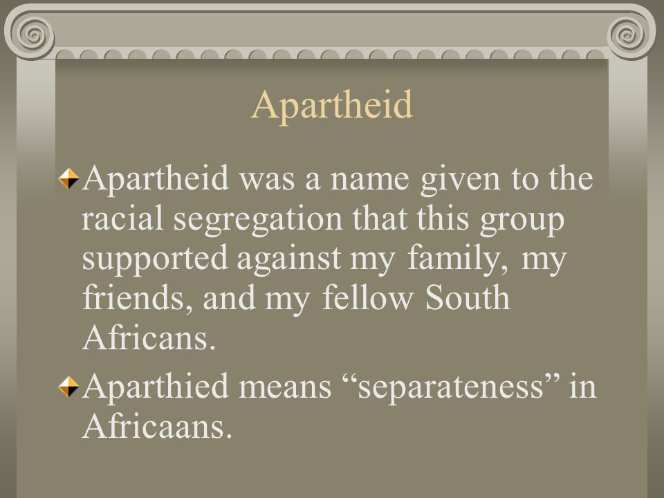 Apartheid Apartheid was a name given to the racial segregation that this group supported against my family, my friends, and my fellow South Africans.