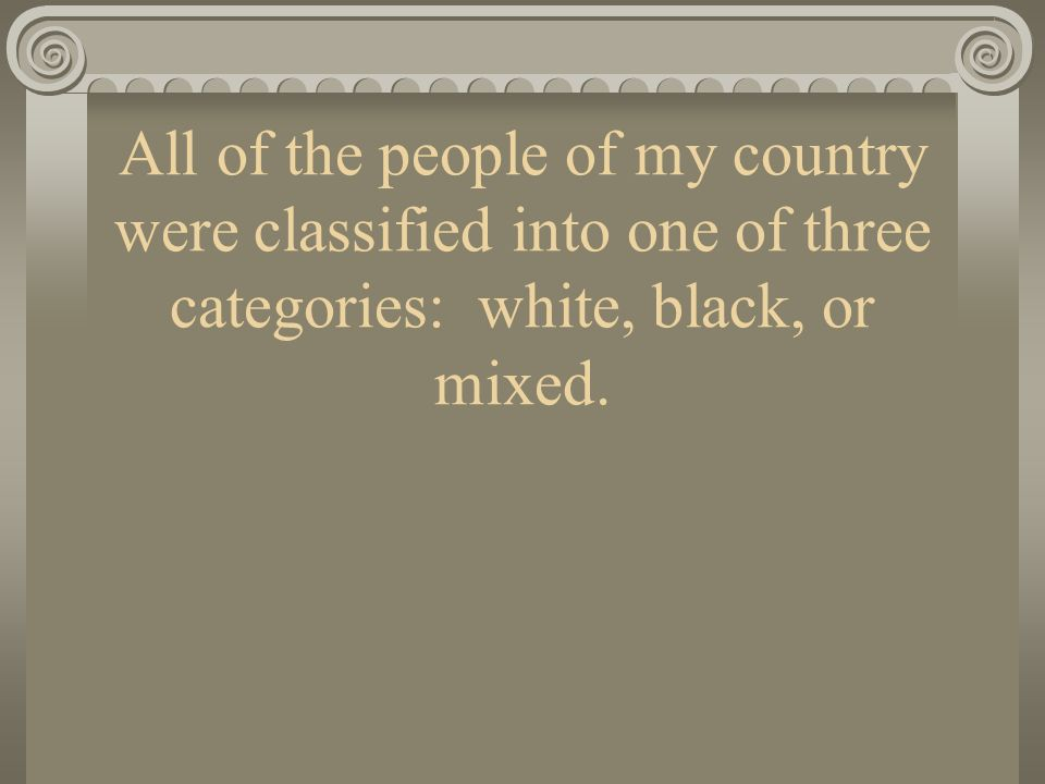 All of the people of my country were classified into one of three categories: white, black, or mixed.
