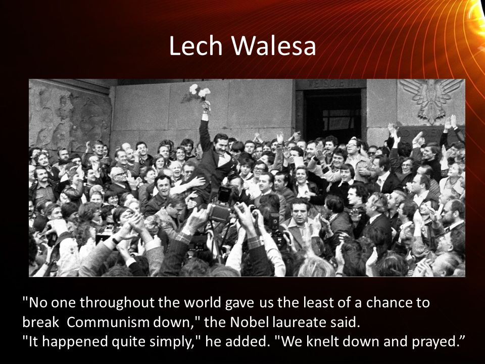 Lech Walesa No one throughout the world gave us the least of a chance to break Communism down, the Nobel laureate said.