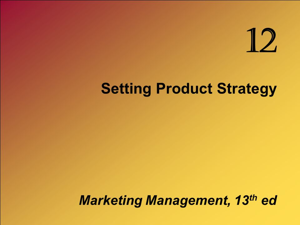 Setting Product Strategy Marketing Management, 13 th ed 12