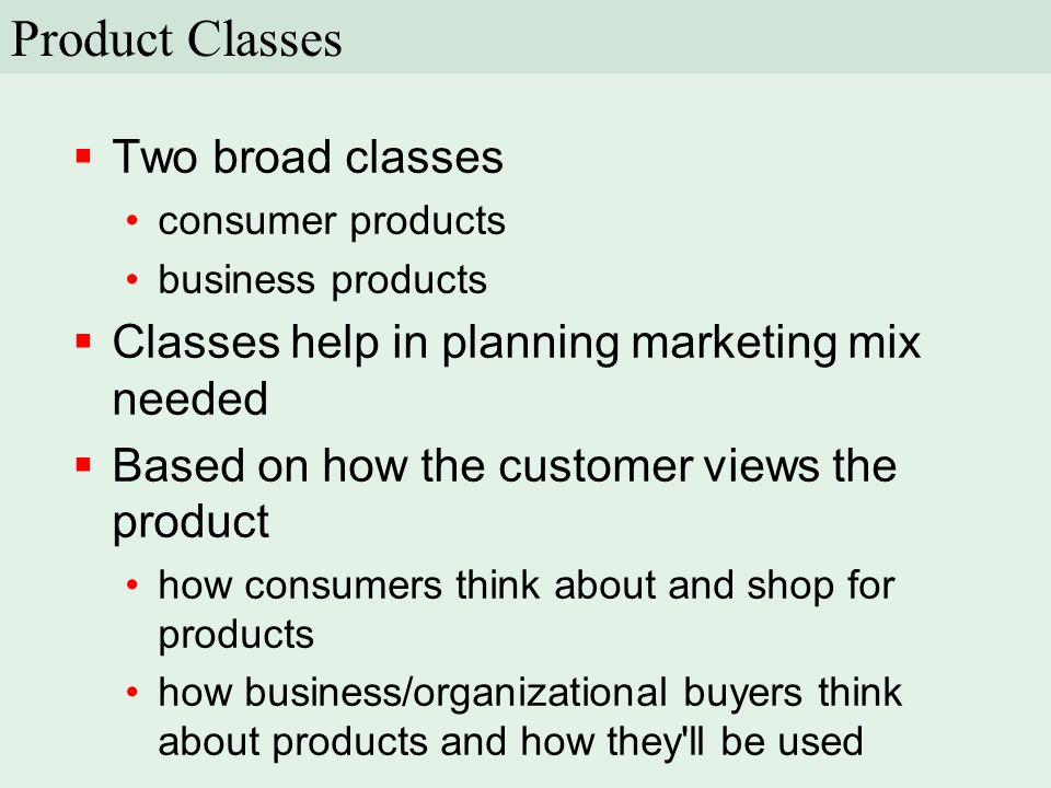  Two broad classes consumer products business products  Classes help in planning marketing mix needed  Based on how the customer views the product how consumers think about and shop for products how business/organizational buyers think about products and how they ll be used Product Classes