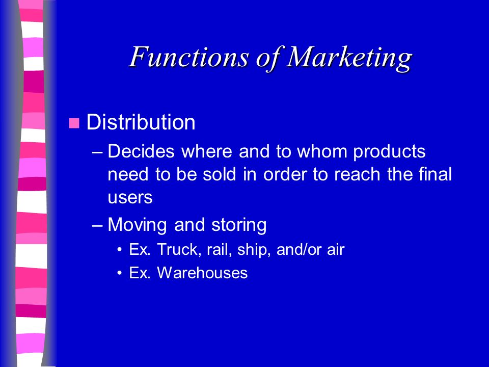 Functions of Marketing Distribution –Decides where and to whom products need to be sold in order to reach the final users –Moving and storing Ex.