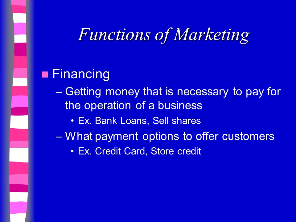 Functions of Marketing Financing –Getting money that is necessary to pay for the operation of a business Ex.