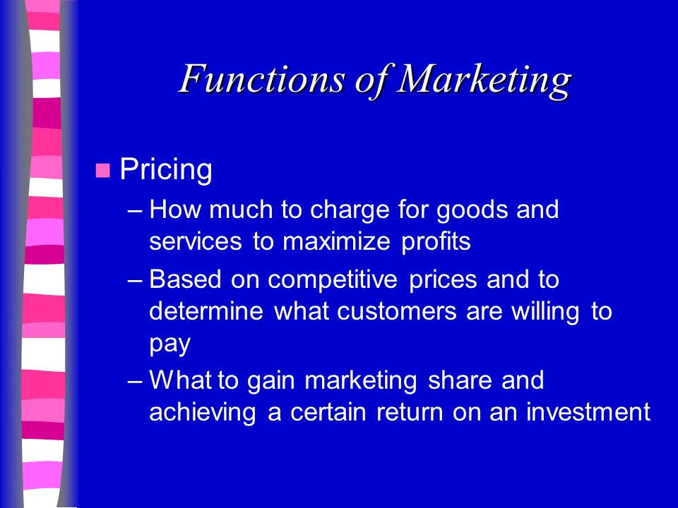 Functions of Marketing Pricing –How much to charge for goods and services to maximize profits –Based on competitive prices and to determine what customers are willing to pay –What to gain marketing share and achieving a certain return on an investment