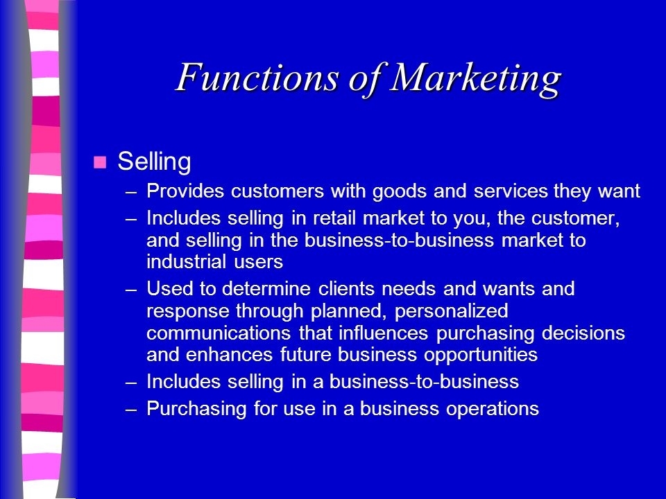 Functions of Marketing Selling –Provides customers with goods and services they want –Includes selling in retail market to you, the customer, and selling in the business-to-business market to industrial users –Used to determine clients needs and wants and response through planned, personalized communications that influences purchasing decisions and enhances future business opportunities –Includes selling in a business-to-business –Purchasing for use in a business operations