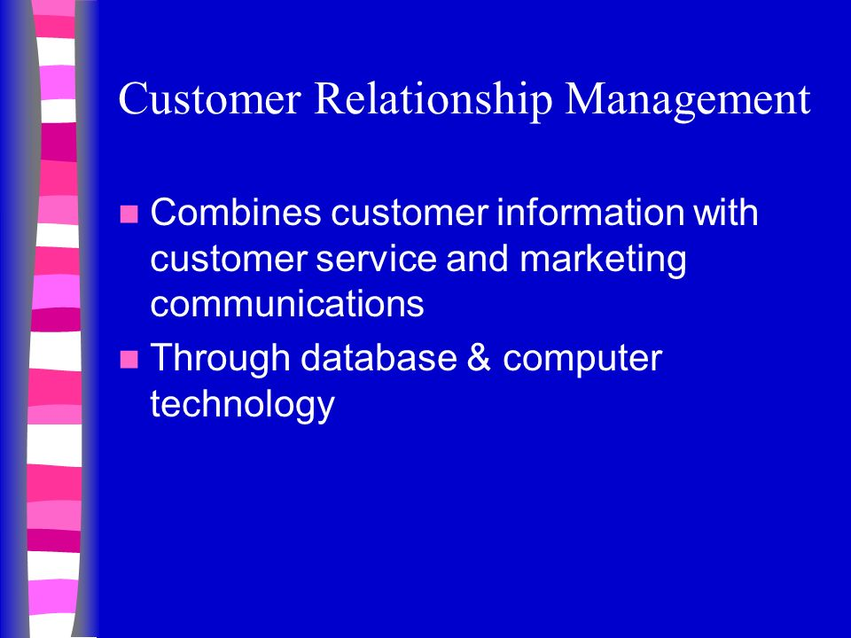 Customer Relationship Management Combines customer information with customer service and marketing communications Through database & computer technology