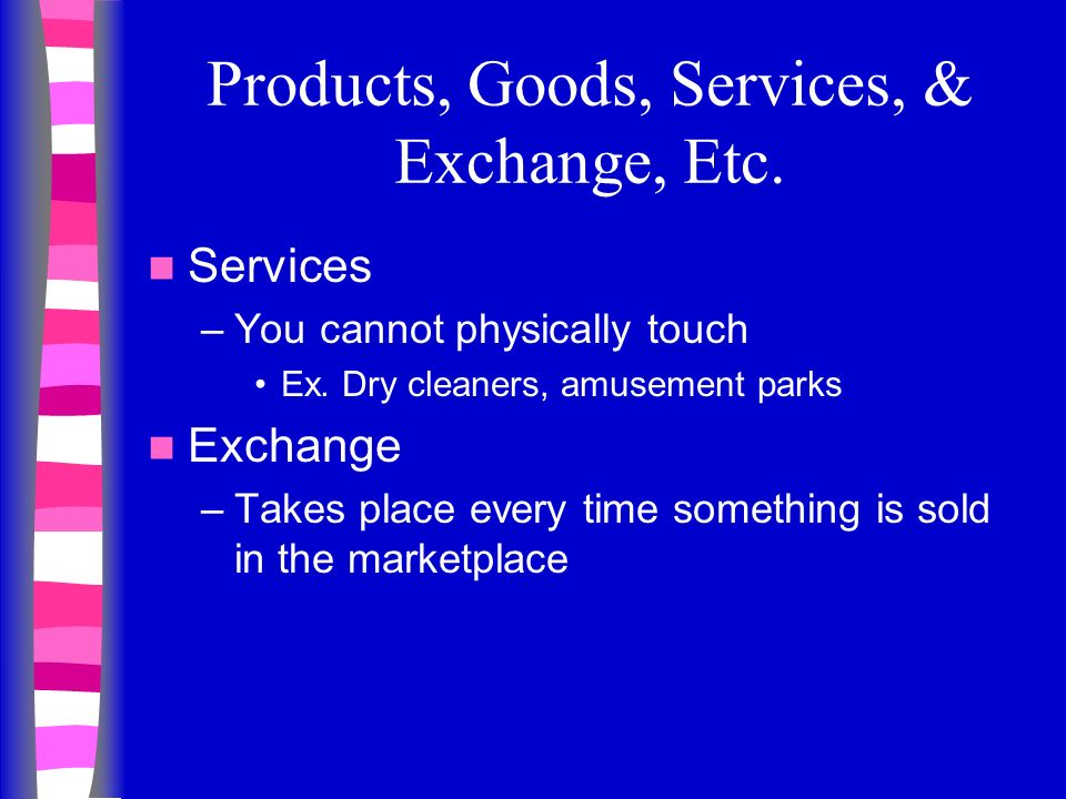 Products, Goods, Services, & Exchange, Etc. Services –You cannot physically touch Ex.